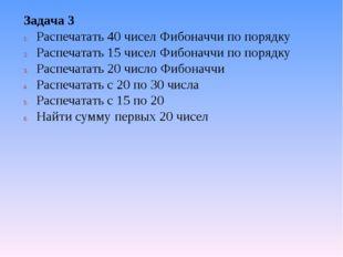 Задача 3 Распечатать 40 чисел Фибоначчи по порядку Распечатать 15 чисел Фибон