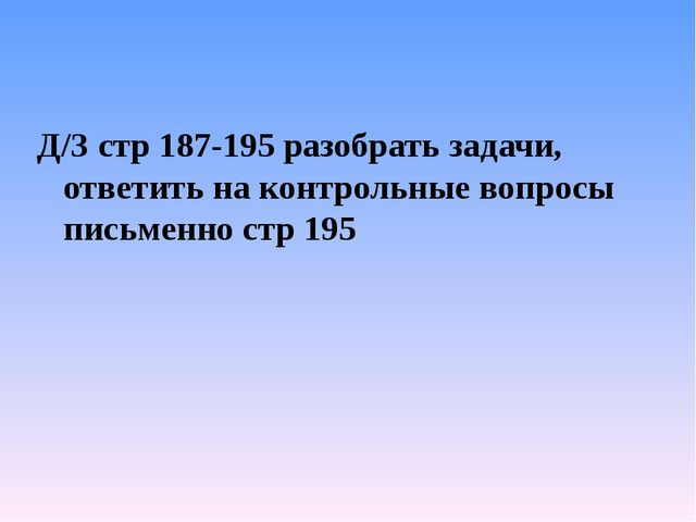 Д/З стр 187-195 разобрать задачи, ответить на контрольные вопросы письменно с...