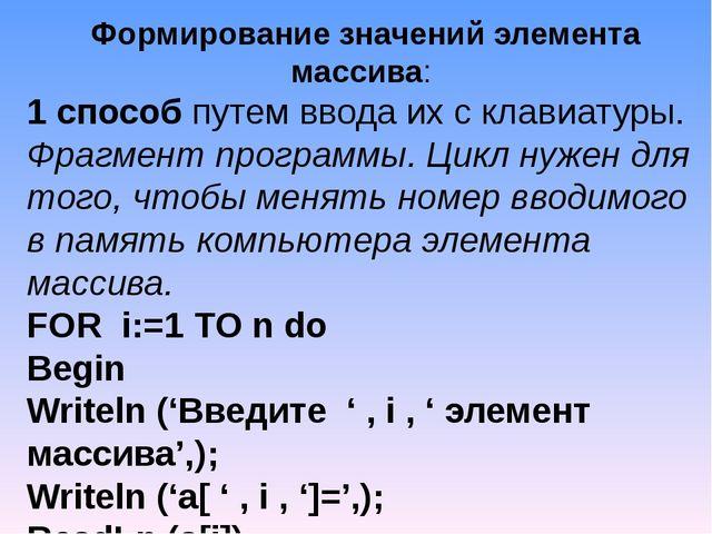 Формирование значений элемента массива: 1 способ путем ввода их с клавиатуры....