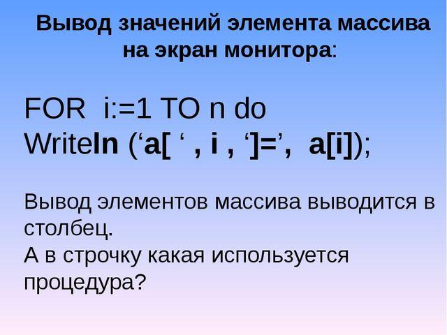 Вывод значений элемента массива на экран монитора: FOR i:=1 TO n do Writeln...