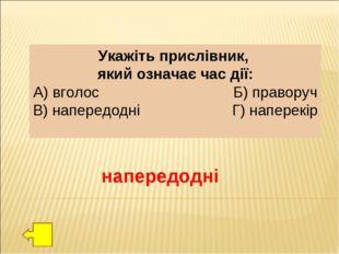 Укажіть прислівник, який означає час дії: А) вголос