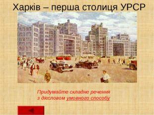 Харків – перша столиця УРСР Придумайте складне речення з дієсловом умовного