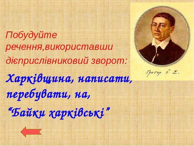 Побудуйте речення,використавши дієприслівниковий зворот: Харківщина, написати...