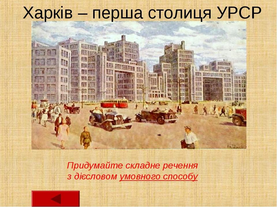 Харків – перша столиця УРСР Придумайте складне речення з дієсловом умовного...