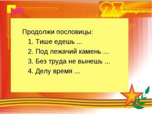 Продолжи пословицы: 1. Тише едешь ... 2. Под лежачий камень ... 3. Без труда