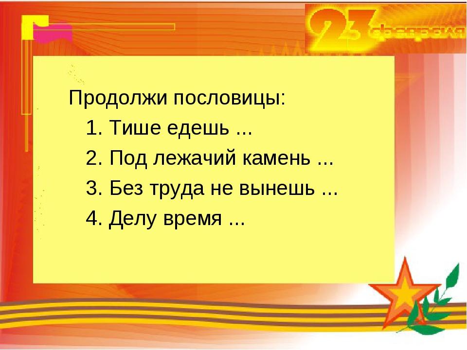 Продолжи пословицы: 1. Тише едешь ... 2. Под лежачий камень ... 3. Без труда...