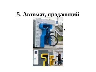 5. Автомат, продающий велосипеды.