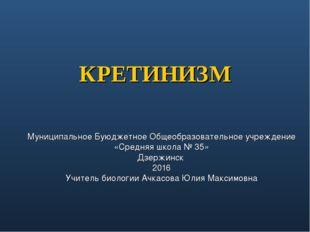 КРЕТИНИЗМ Муниципальное Буюджетное Общеобразовательное учреждение «Средняя шк