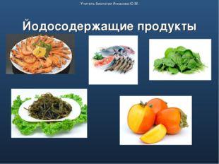 Йодосодержащие продукты Учитель биологии Ачкасова Ю.М.