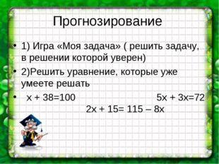Прогнозирование 1) Игра «Моя задача» ( решить задачу, в решении которой увере