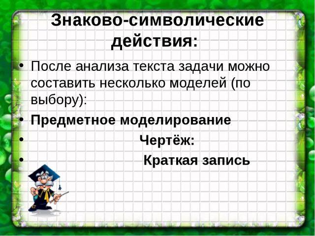 Знаково-символические действия: После анализа текста задачи можно составить н...