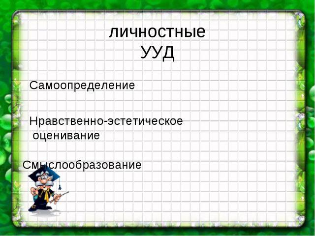 личностные УУД Самоопределение Нравственно-эстетическое оценивание Смыслообр...