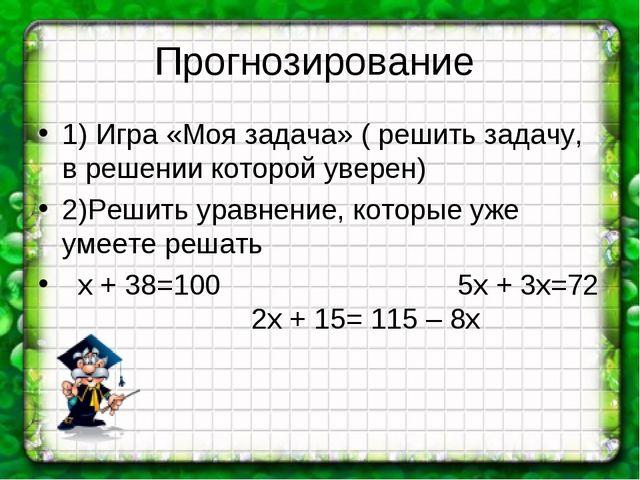 Прогнозирование 1) Игра «Моя задача» ( решить задачу, в решении которой увере...
