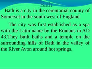 Bath Bath is a city in the ceremonial county of Somerset in the south west of