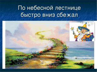 По небесной лестнице быстро вниз сбежал