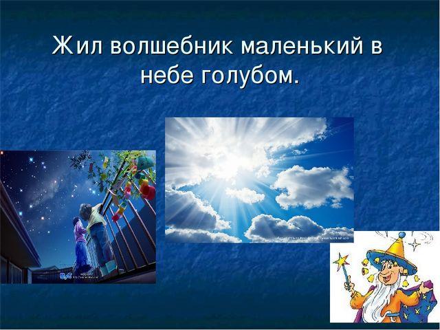 Жил волшебник маленький в небе голубом.