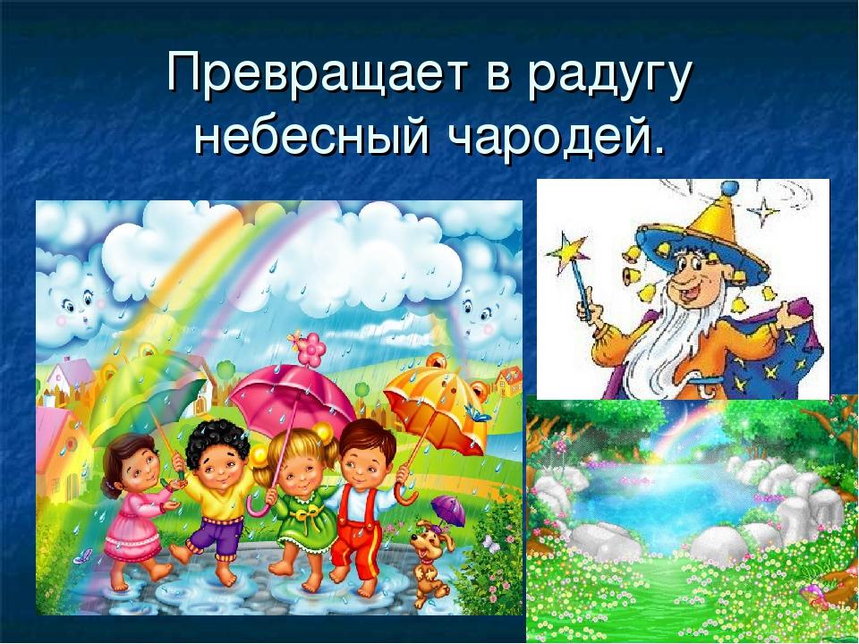 Превращает в радугу небесный чародей.