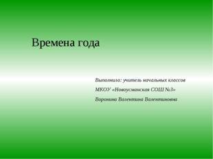Времена года Выполнила: учитель начальных классов МКОУ «Новоусманская СОШ №3»