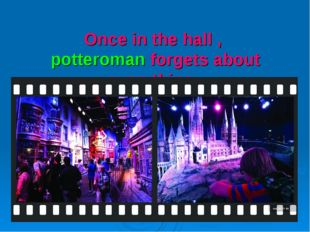 Once in the hall , potteroman forgets about everything .