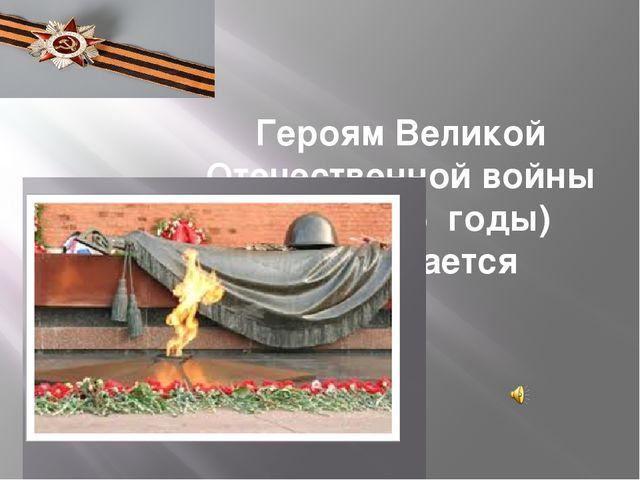 Героям Великой Отечественной войны (1941-1945 годы) посвящается