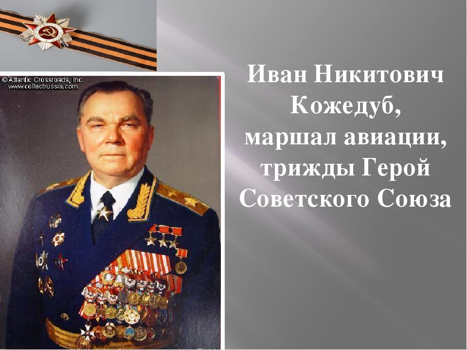 Иван Никитович Кожедуб, маршал авиации, трижды Герой Советского Союза