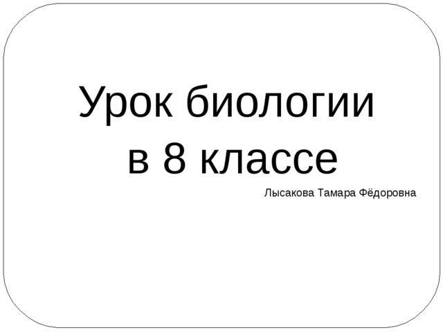 Урок биологии в 8 классе Лысакова Тамара Фёдоровна
